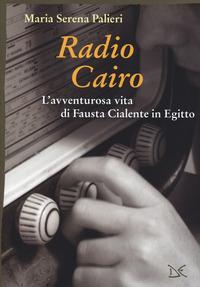 Radio Cairo. L'avventurosa vita di Fausta Cialente in Egitto - Palieri Maria Serena - wuz.it