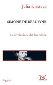 Simone de Beauvoir. La rivoluzione del femminile - Julia Kristeva,Alessandro Ciappa - ebook