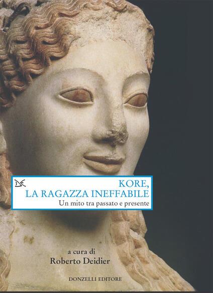 Kore, la ragazza ineffabile. Un mito tra passato e presente - Roberto Deidier - ebook