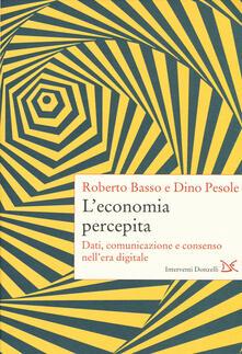 L' economia percepita. Dati, comunicazione e consenso nell'era digitale - Roberto Basso,Dino Pesole - copertina