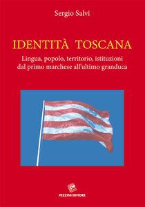 Identità Toscana. Lingua, popolo, territorio, istituzioni dal primo marchese all'ultimo granduca