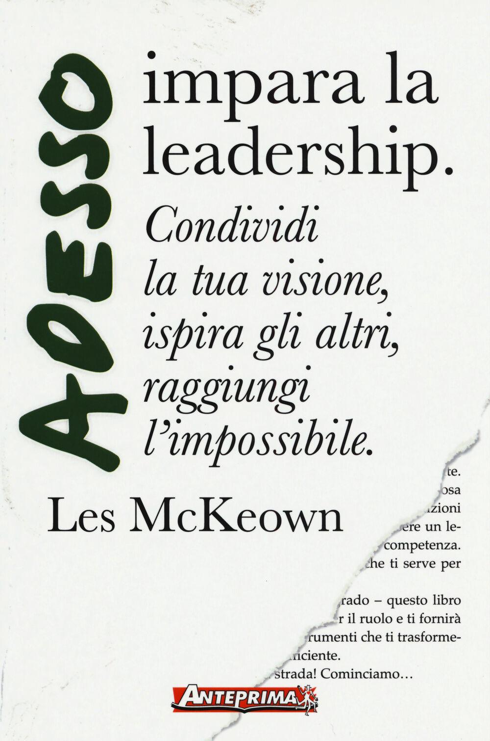 Adesso impara la leadership. Condividi la tua visione, ispira gli altri, raggiungi l'impossibile