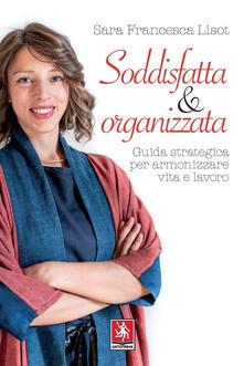 Soddisfatta & organizzata. Guida strategica per armonizzare vita e lavoro - Sara Francesca Lisot - copertina