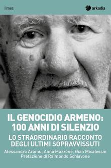 Il genocidio armeno: 100 anni di silenzio. Lo straordinario racconto degli ultimi sopravvissuti - Alessandro Aramu,Gian Micalessin,Anna Mazzone - copertina