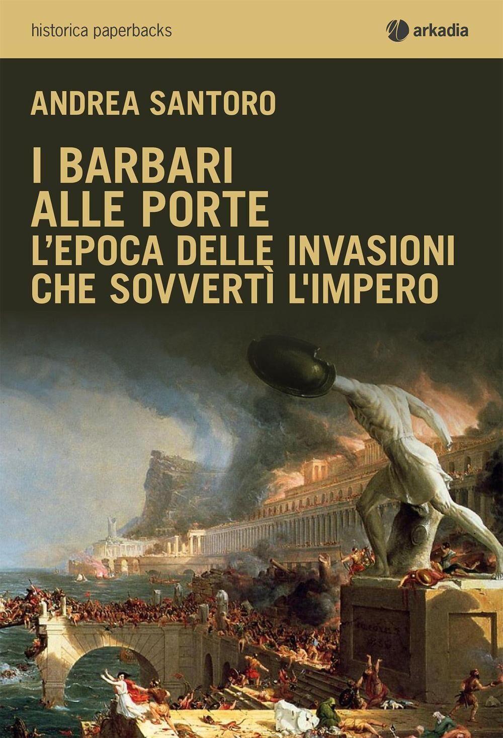 I barbari alle porte. L'epoca delle invasioni che sovvertì l'impero
