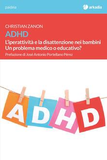 ADHD. L'iperattività e la disattenzione nei bambini. Un problema medico o educativo? - Christian Zanon - copertina