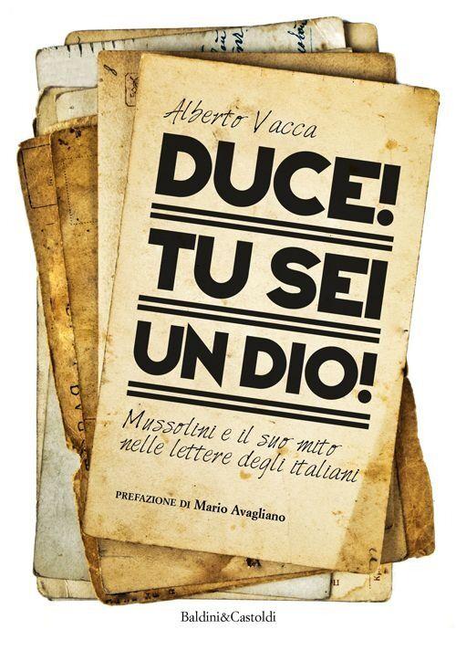 Duce! Tu sei un dio! Mussolini e il suo mito nelle lettere degli italiani