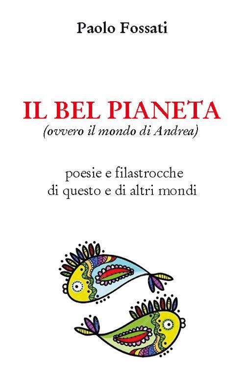 Il bel pianeta (ovvero il mondo di Andrea). Poesie e filastrocche di questo e altri mondi