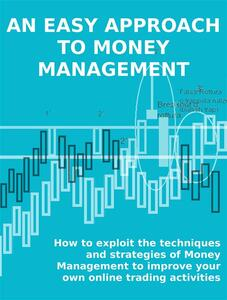 Aneasy approach to money management. How to exploit the techniques and strategies of money management to improve your own online trading activities
