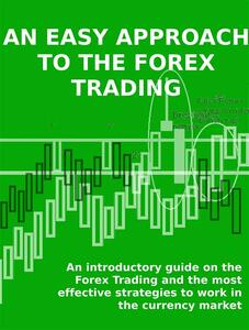 Aneasy approach to the Forex trading. An introductory guide on the Forex trading and the most effective strategies to work in the currency market