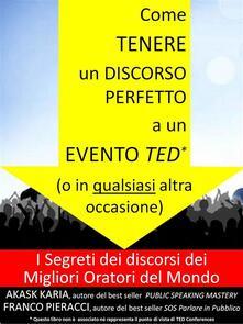 Come tenere un discorso perfetto a un evento TED (o in qualsiasi altra occasione) I Segreti dei Migliori Oratori del Mondo - Franco Pieracci - ebook