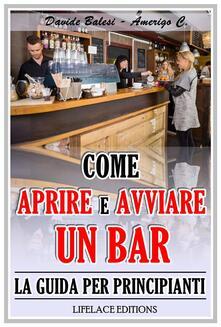 Come aprire e avviare un bar. La guida per principianti - Amerigo C.,Davide Balesi - ebook
