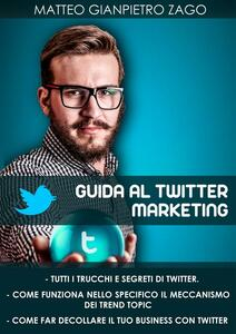 Guida al Twitter marketing - Matteo Gianpietro Zago - ebook
