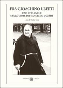Fra Gioachino Uberti. Una vita umile sulle orme di Francesco d'Assisi