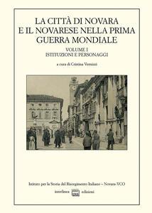La città di Novara e il novarese nella prima guerra mondiale. Vol. 1: Istituzioni e personaggi.