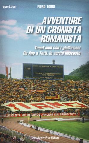 Avventure di un cronista romanista. Trent'anni con i giallorossi. Da Ago a Totti, le verità nascoste