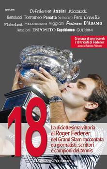 18. La diciottesima vittoria di Roger Federer nel Grand Slam raccontata da giornalisti, scrittori e campioni del tennis.pdf
