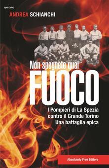 Non spegnete quel fuoco. I pompieri di La Spezia contro il Grande Torino. Una battaglia epica.pdf