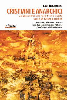 Cristiani e anarchici. Viaggio millenario nella storia tradita verso un futuro possibile - Lucilio Santoni - copertina