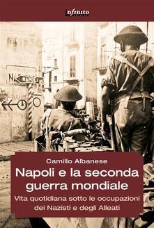 Napoli e la Seconda guerra mondiale. Vita quotidiana sotto le occupazioni dei nazisti e degli alleati - Camillo Albanese - ebook