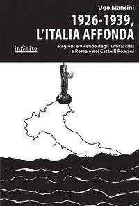 1926-1939, l'Italia affonda. Ragioni e vicende degli antifascisti a Roma e nei Castelli Romani - Mancini Ugo - wuz.it