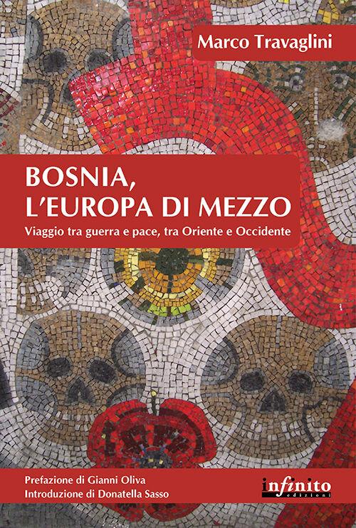 Bosnia, l'Europa di mezzo. Viaggio tra guerra e pace, tra Oriente e Occidente