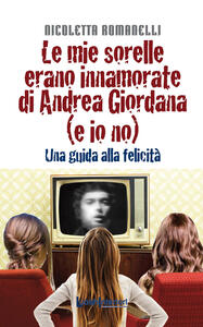 Le mie sorelle erano innamorate di Andrea Giordana (e io no). Una guida alla felicità - Nicoletta Romanelli - copertina