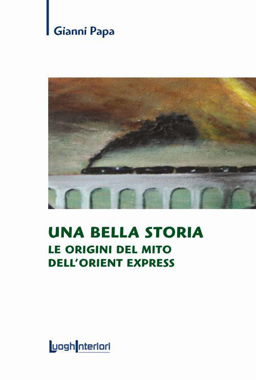 Una bella storia. Le origini del mito dell'Orient Express