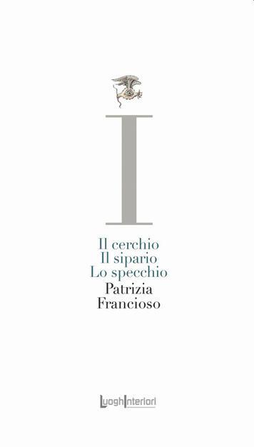 Il cerchio, il sipario, lo specchio - Patrizia Francioso - Libro -  LuoghInteriori - La coda dell'occhio | IBS