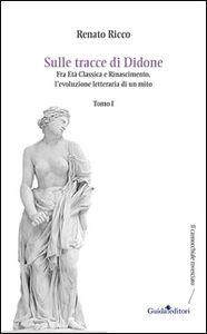 Sulle tracce di Didone. Fra età classica e Rinascimento, l'evoluzione letteraria di un mito. Vol. 1