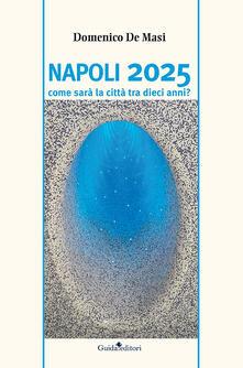 Napoli 2025. Come sarà la città tra dieci anni? - Domenico De Masi - copertina