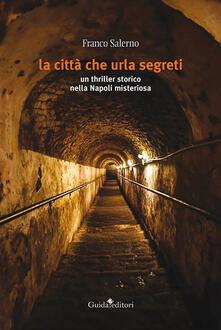 La città che urla segreti. Un thriller storico nella Napoli misteriosa - Franco Salerno - copertina