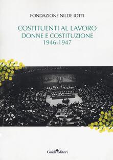 Costituenti al lavoro. Donne e Costituzione 1946-1947 - Fondazione Nilde Iotti - copertina