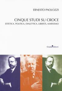 Libro Cinque studi su Benedetto Croce. Estetica, politica, dialettica, libertà, marxismo Ernesto Paolozzi