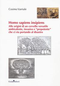 Homo sapiens insipiens. Alle origini di un cervello versatile ambivalente, invasivo e «prepotente» che ci sta portando al disastro - Varriale Cosimo - wuz.it