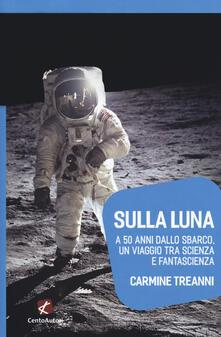 Sulla Luna. A 50 anni dallo sbarco, un viaggio tra scienza e fantascienza - Carmine Treanni - copertina