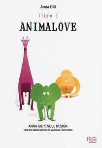 Libro Animalove. Anna Gili's soul design. How the magic world of Anna Gili was born. Ediz. italiana e inglese. Vol. 1 Anna Gili