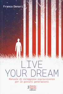 Live your dream. Manuale di coraggiosa sopravvivenza per le giovani generazioni - Franco Denari - copertina