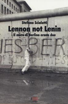 Lennon not Lenin. Il muro di Berlino erano due - Stefano Scialotti - copertina