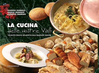 La cucina delle nostre valli. 100 ricette creative nel rispetto delle tradizioni trentine