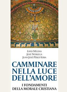 Camminare nella luce dell'amore. I fondamenti della morale cristiana - Livio Melina,José Noriega,Juan José Perez-Soba - copertina