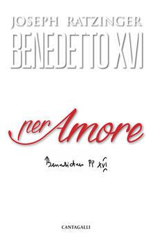 Per amore - Benedetto XVI (Joseph Ratzinger) - copertina