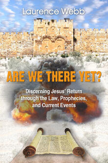 Are we there yet? Discerning Jesus' return through the law, prophecies, and current events - Laurence Webb - copertina