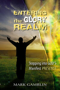Entering the Glory Realm. Stepping into God's Manifest Presence