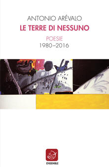 Le terre di nessuno. Poesie 1980-2016 - Antonio Arévalo - copertina