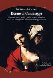 Donne di Caravaggio. Sante e peccatrici, nobili e plebee, dame e cortigiane, donne dell'immaginario realisticamente rappresentate