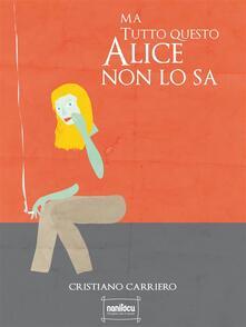 Ma tutto questo Alice non lo sa - Cristiano Carriero - ebook