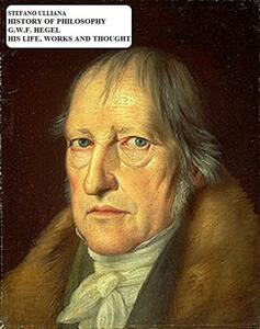 History of philosophy. G. W. F. Hegel. His life, works and thought