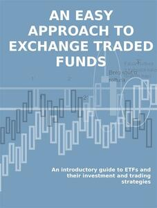 Aneasy approach to exchange traded funds. An introductory guide to ETFs and their investment and trading strategies