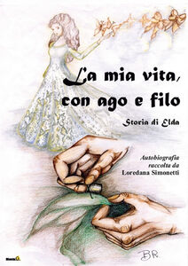 La mia vita con ago e filo. Storia di Elda. Autobiografia raccolta da Loredana Simonetti